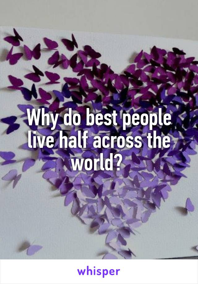 Why do best people live half across the world?