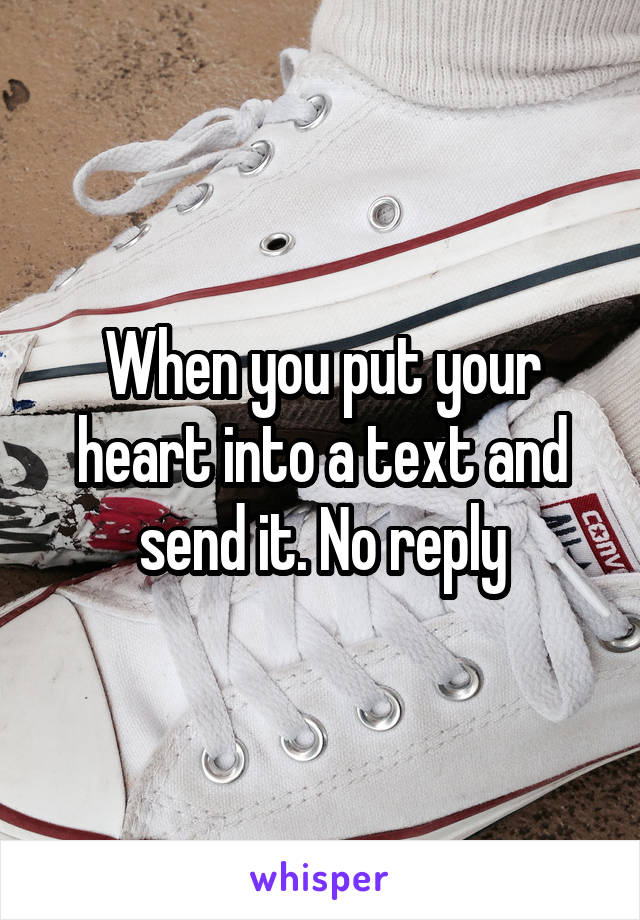 When you put your heart into a text and send it. No reply