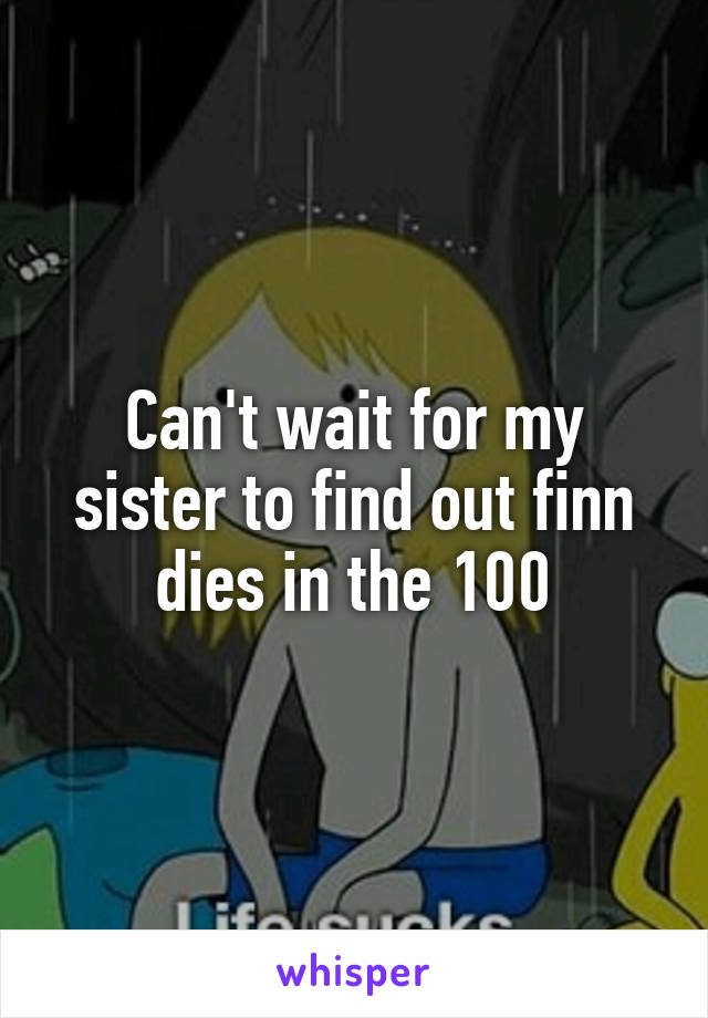 Can't wait for my sister to find out finn dies in the 100
