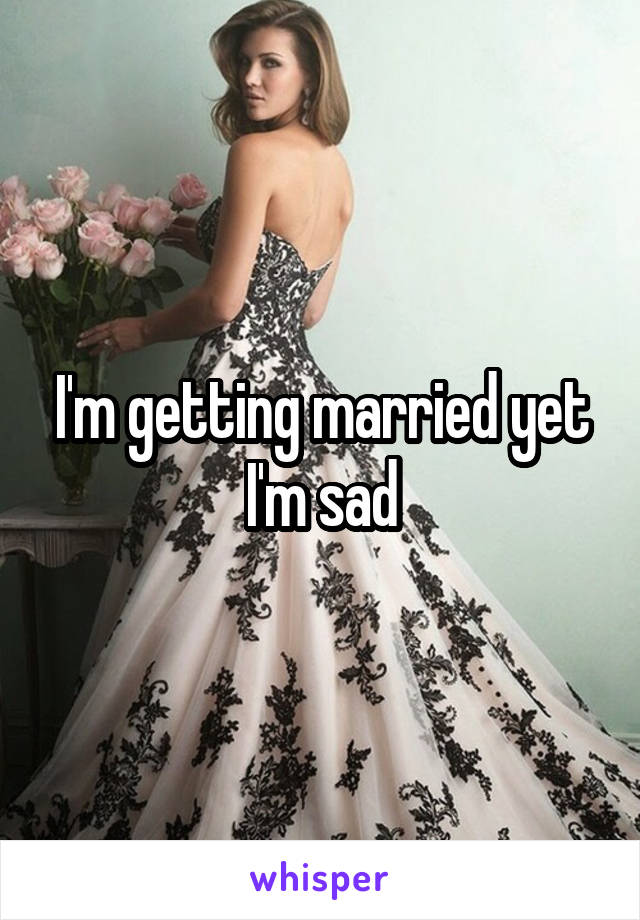 I'm getting married yet I'm sad