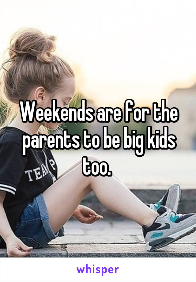 Weekends are for the parents to be big kids too.