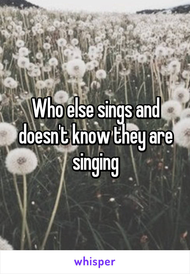 Who else sings and doesn't know they are singing