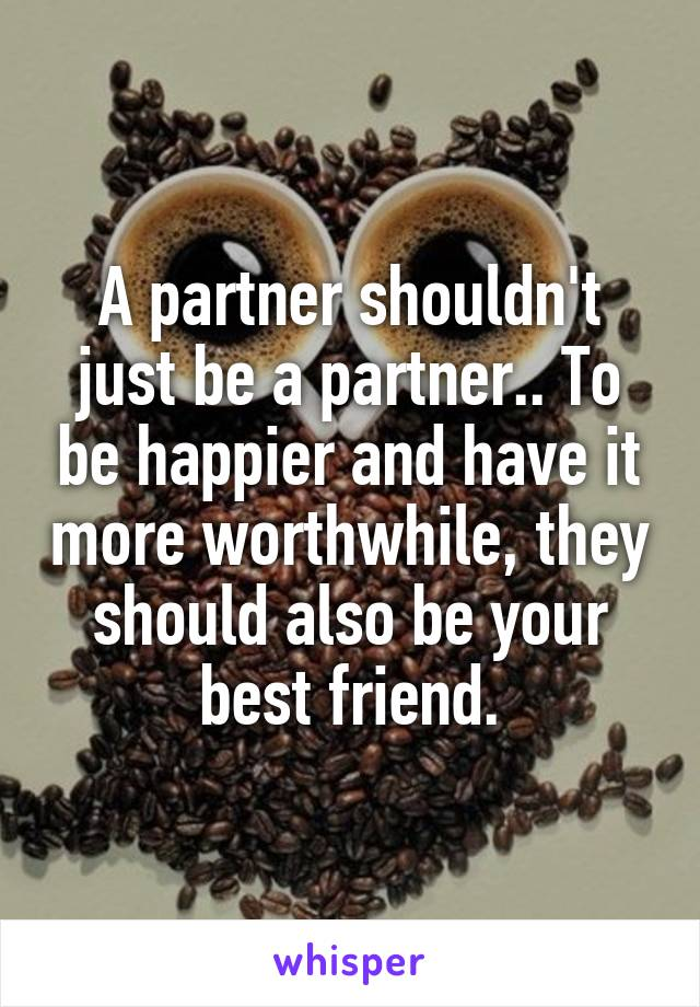 A partner shouldn't just be a partner.. To be happier and have it more worthwhile, they should also be your best friend.