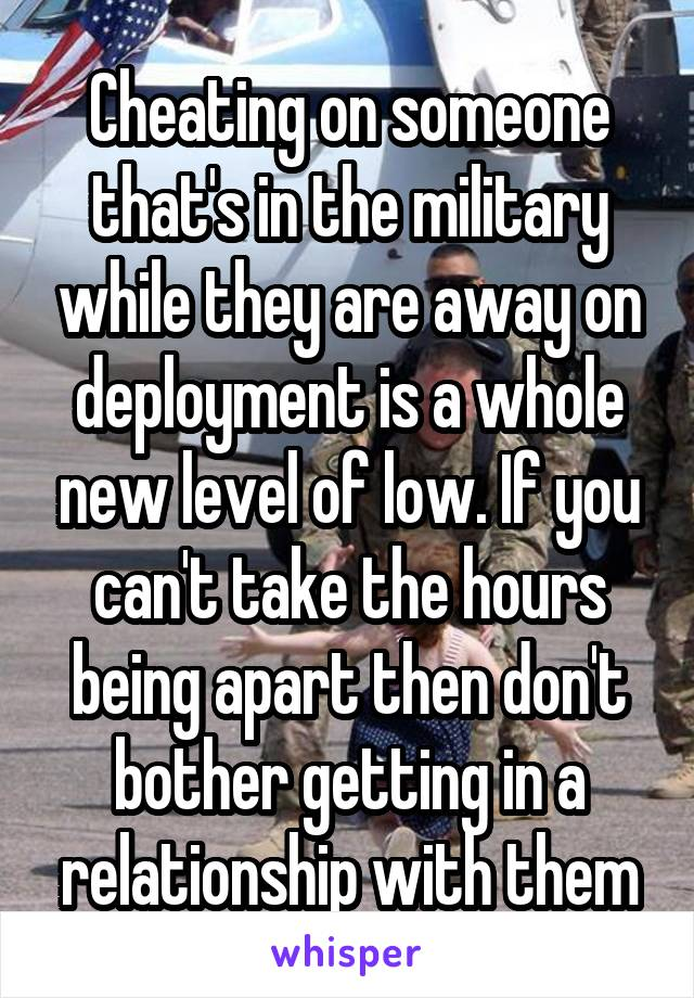Cheating on someone that's in the military while they are away on deployment is a whole new level of low. If you can't take the hours being apart then don't bother getting in a relationship with them