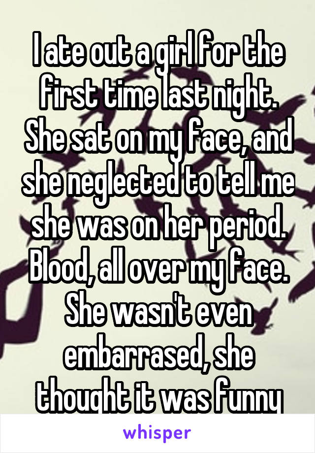 I ate out a girl for the first time last night. She sat on my face, and she neglected to tell me she was on her period. Blood, all over my face. She wasn't even embarrased, she thought it was funny