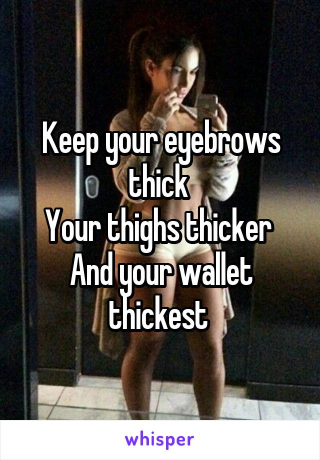 Keep your eyebrows thick  Your thighs thicker  And your wallet thickest