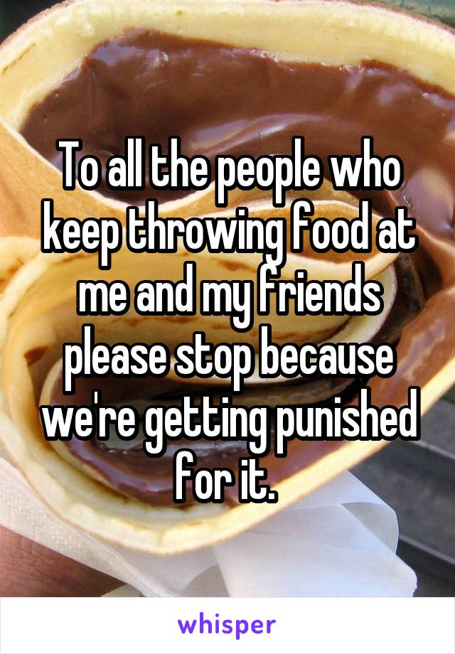 To all the people who keep throwing food at me and my friends please stop because we're getting punished for it.