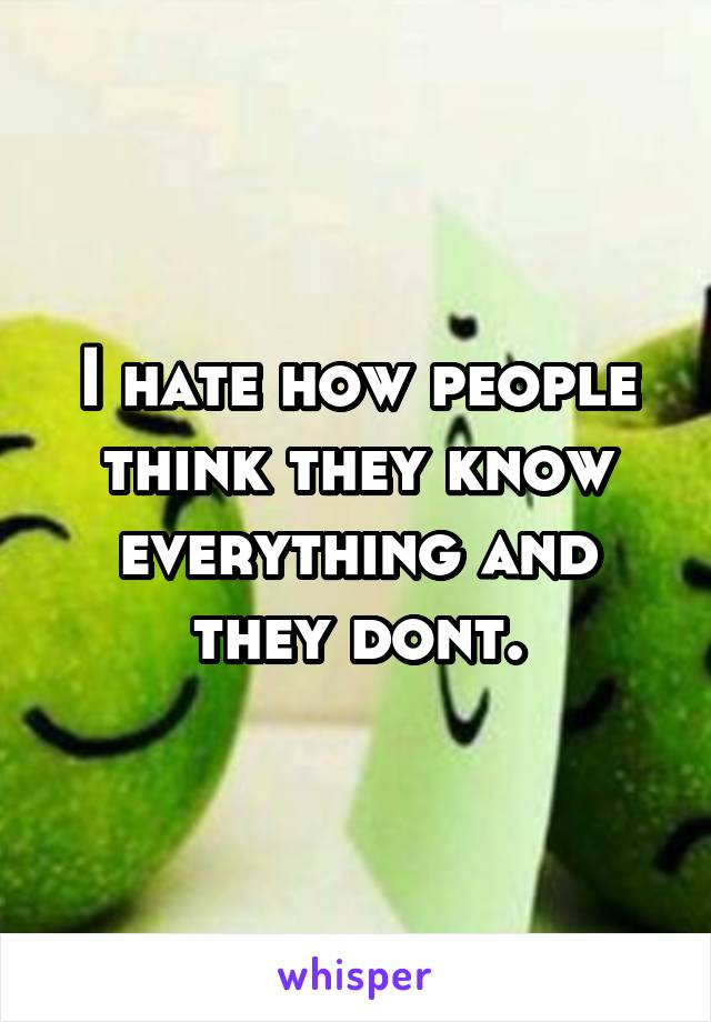 I hate how people think they know everything and they dont.