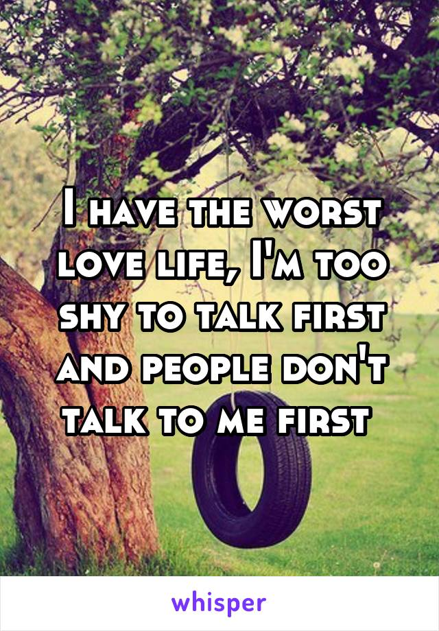 I have the worst love life, I'm too shy to talk first and people don't talk to me first