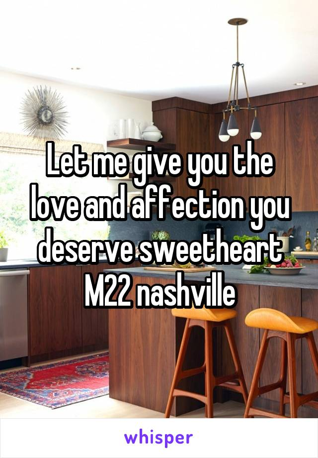 Let me give you the love and affection you deserve sweetheart M22 nashville