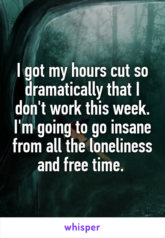 I got my hours cut so dramatically that I don't work this week. I'm going to go insane from all the loneliness and free time.
