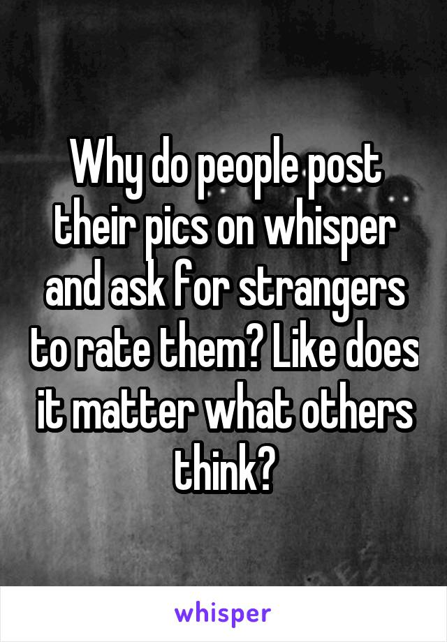 Why do people post their pics on whisper and ask for strangers to rate them? Like does it matter what others think?