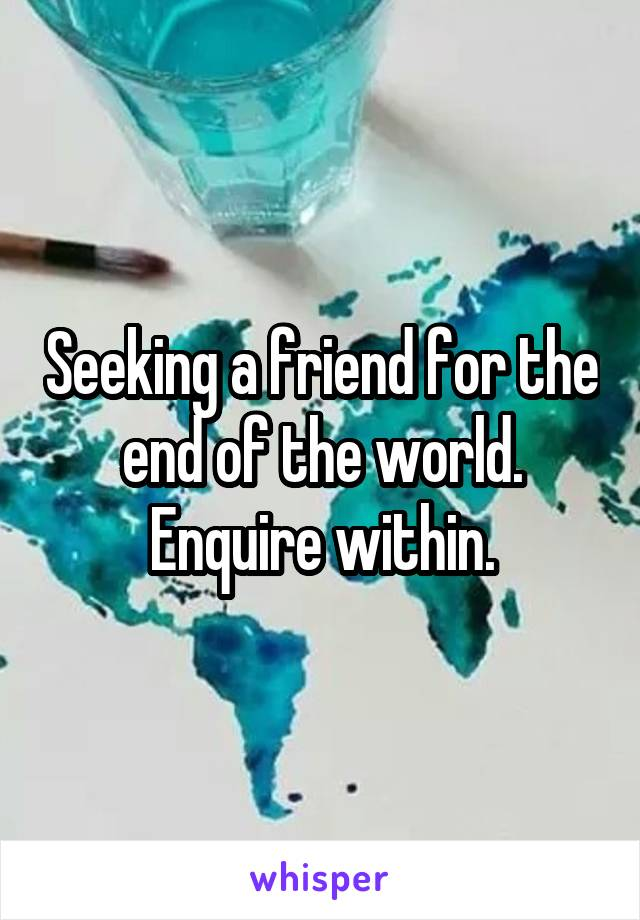 Seeking a friend for the end of the world. Enquire within.