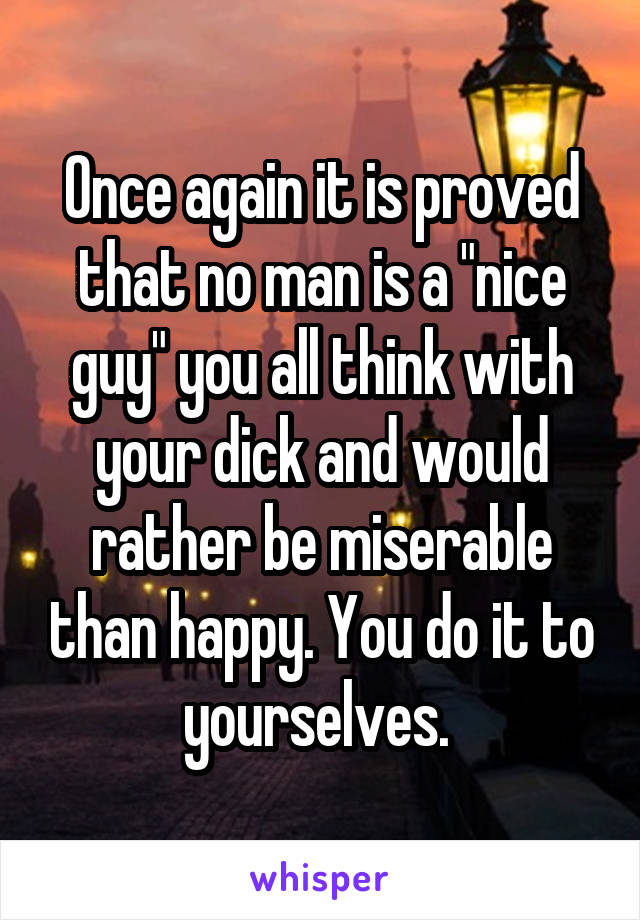 "Once again it is proved that no man is a ""nice guy"" you all think with your dick and would rather be miserable than happy. You do it to yourselves."
