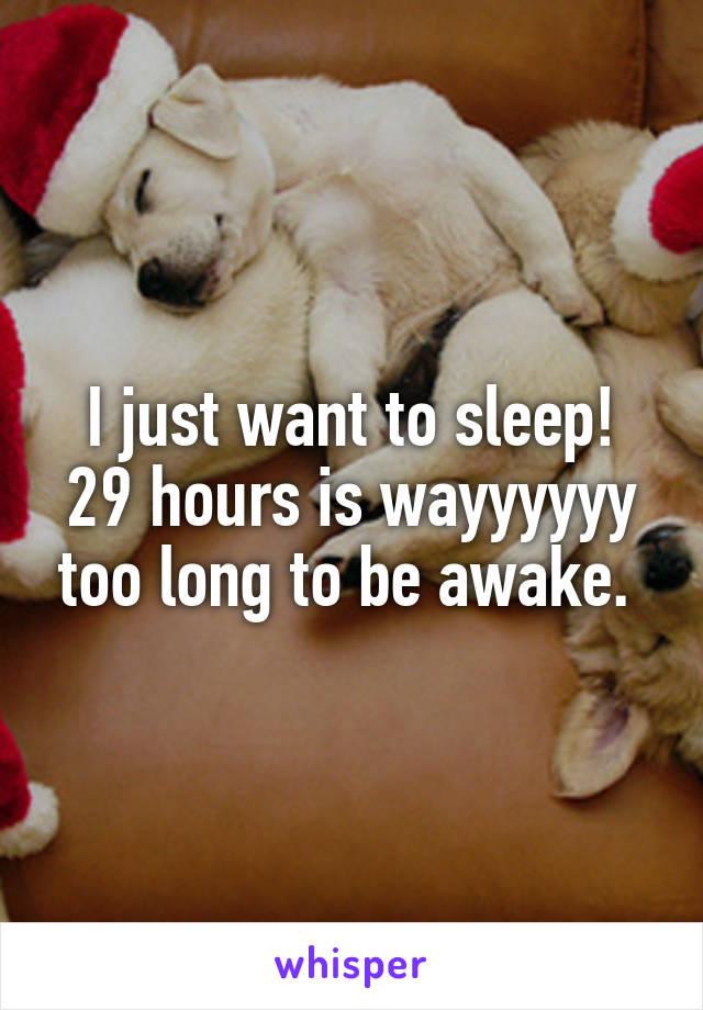 I just want to sleep! 29 hours is wayyyyyy too long to be awake.