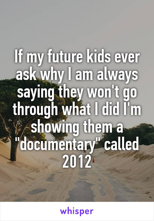 "If my future kids ever ask why I am always saying they won't go through what I did I'm showing them a ""documentary"" called 2012"