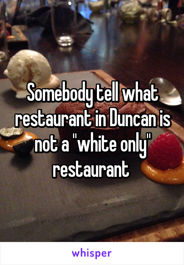 "Somebody tell what restaurant in Duncan is not a ""white only"" restaurant"
