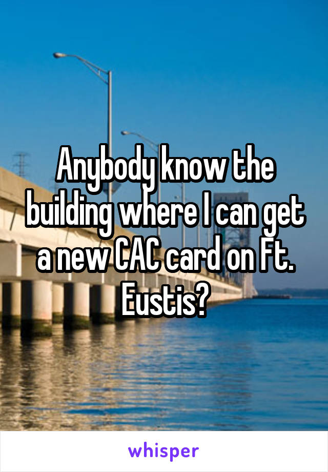 Anybody know the building where I can get a new CAC card on Ft. Eustis?