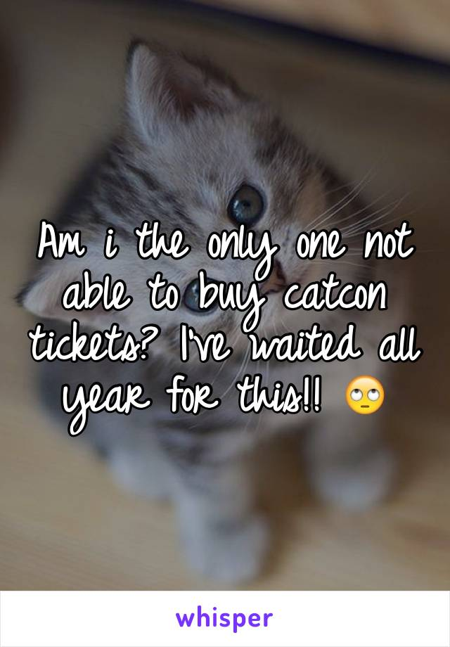 Am i the only one not able to buy catcon tickets? I've waited all year for this!! 🙄