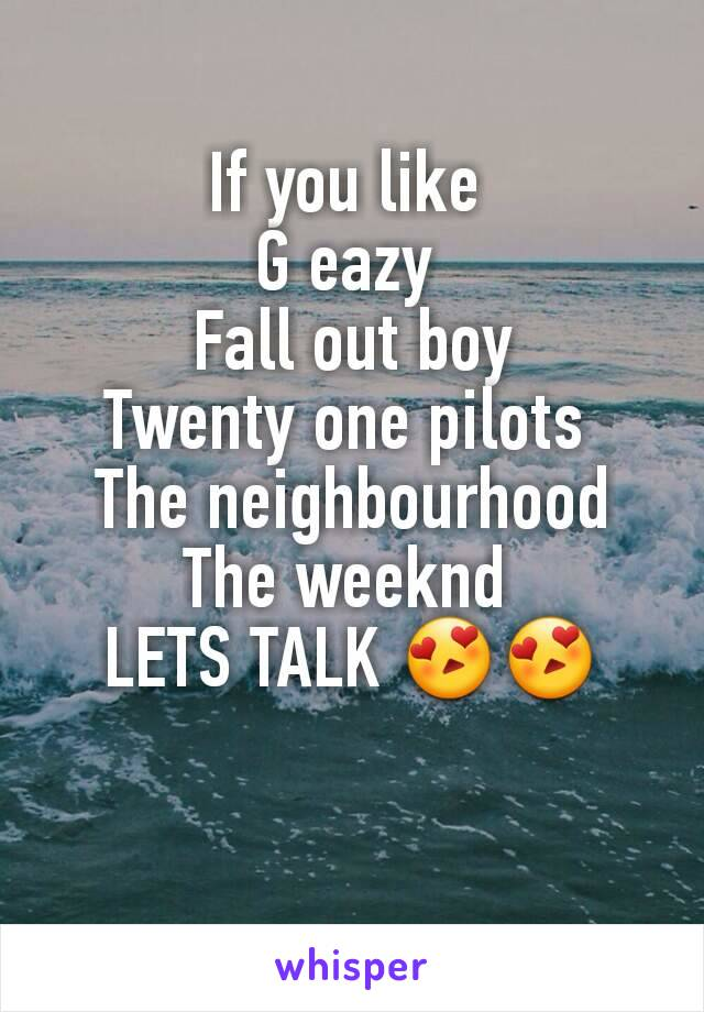 If you like  G eazy  Fall out boy Twenty one pilots  The neighbourhood The weeknd  LETS TALK 😍😍