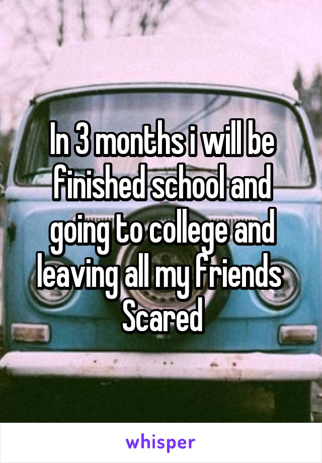 In 3 months i will be finished school and going to college and leaving all my friends  Scared