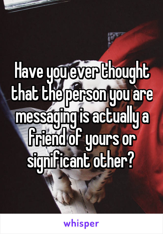 Have you ever thought that the person you are messaging is actually a friend of yours or significant other?