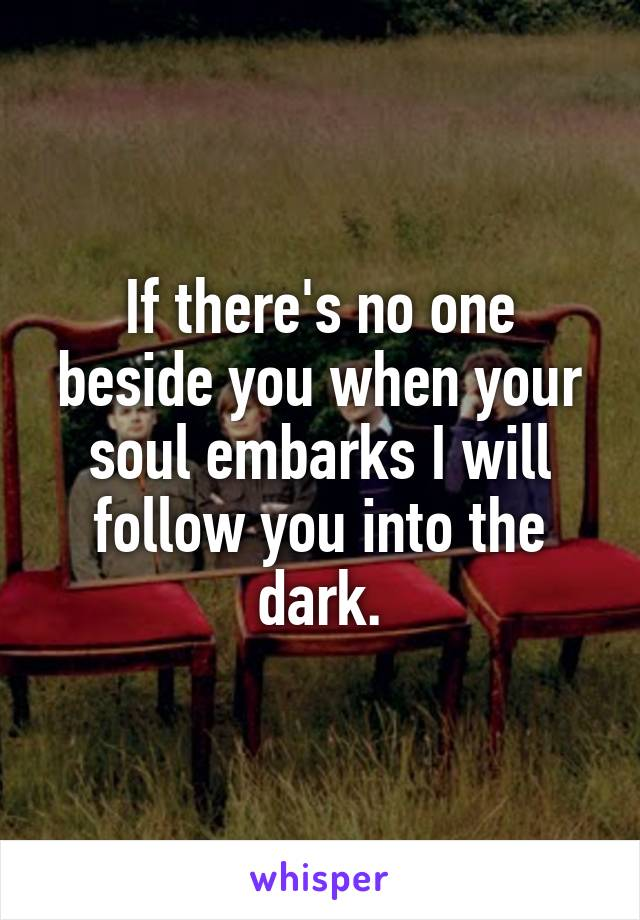If there's no one beside you when your soul embarks I will follow you into the dark.