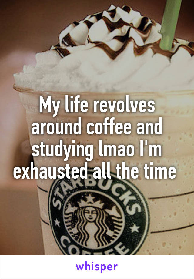 My life revolves around coffee and studying lmao I'm exhausted all the time