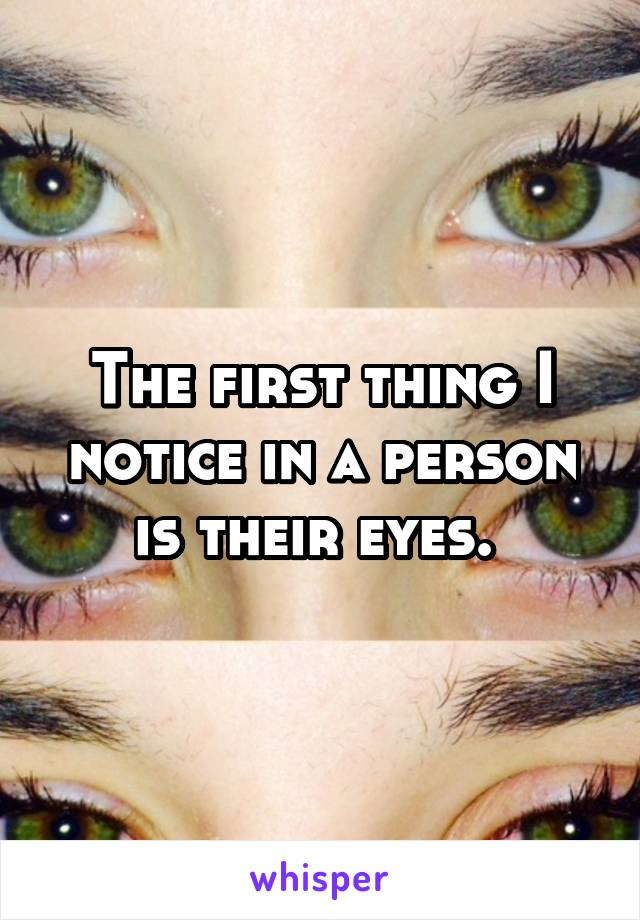 The first thing I notice in a person is their eyes.
