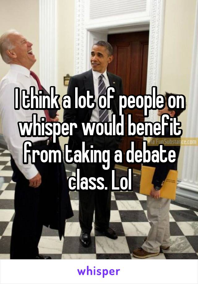 I think a lot of people on whisper would benefit from taking a debate class. Lol