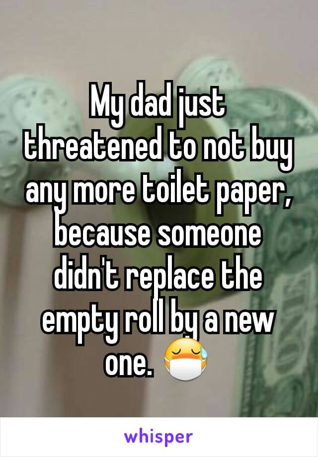 My dad just threatened to not buy any more toilet paper, because someone didn't replace the empty roll by a new one. 😷