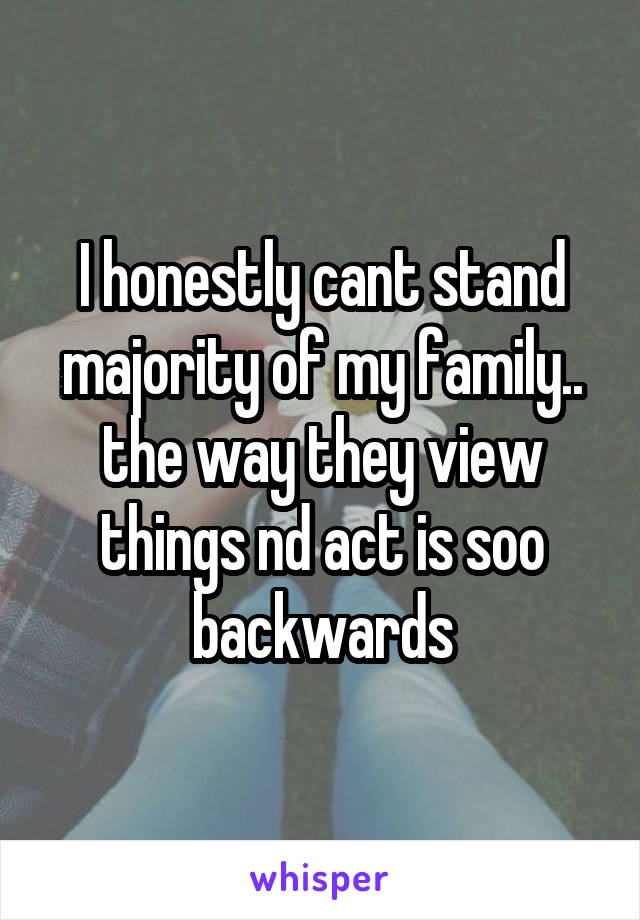 I honestly cant stand majority of my family.. the way they view things nd act is soo backwards