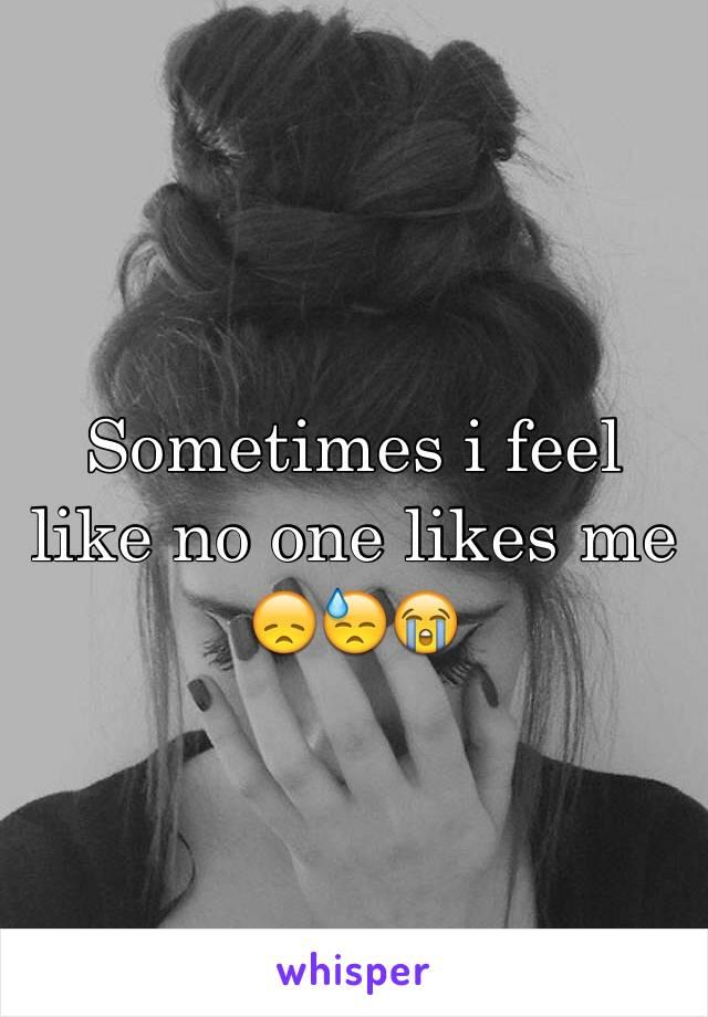 Sometimes i feel like no one likes me 😞😓😭