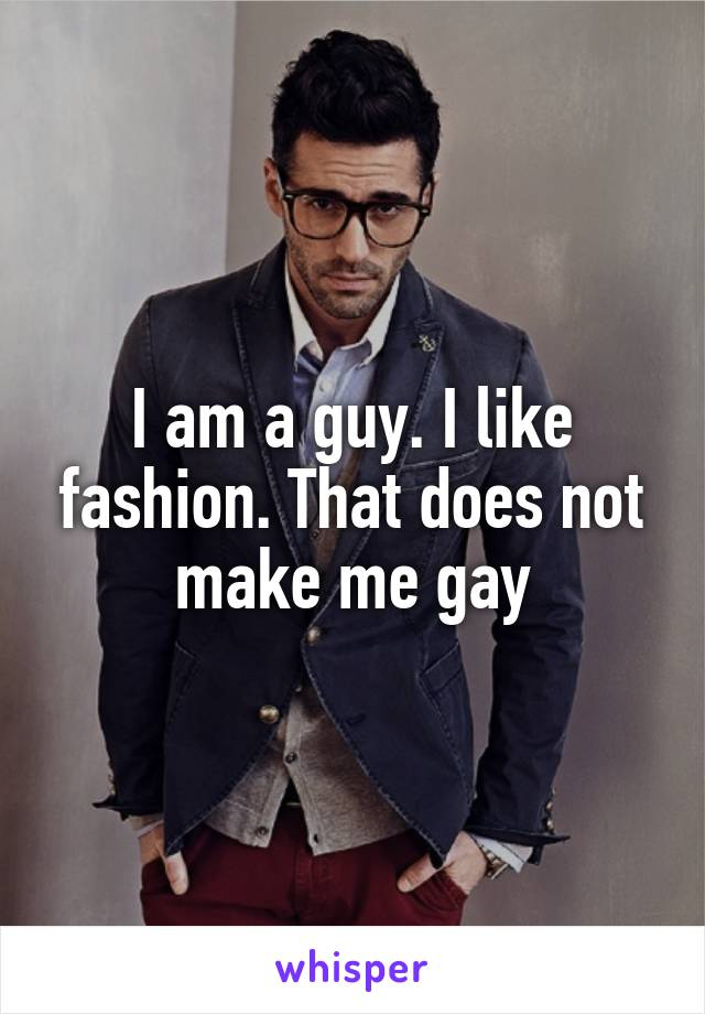 I am a guy. I like fashion. That does not make me gay