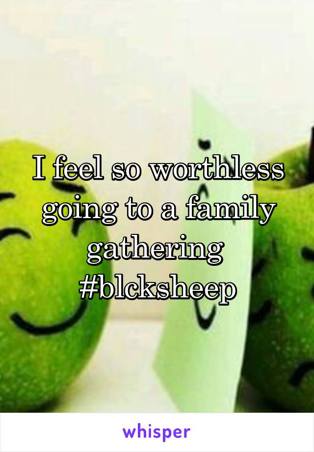 I feel so worthless going to a family gathering  #blcksheep
