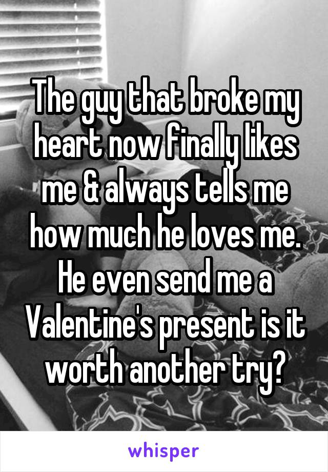 The guy that broke my heart now finally likes me & always tells me how much he loves me. He even send me a Valentine's present is it worth another try?