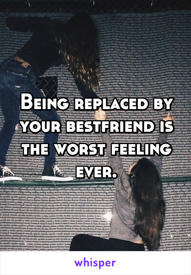 Being replaced by your bestfriend is the worst feeling ever.
