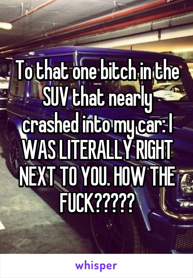 To that one bitch in the SUV that nearly crashed into my car: I WAS LITERALLY RIGHT NEXT TO YOU. HOW THE FUCK?????