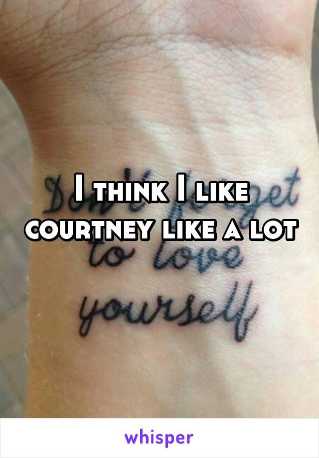 I think I like courtney like a lot