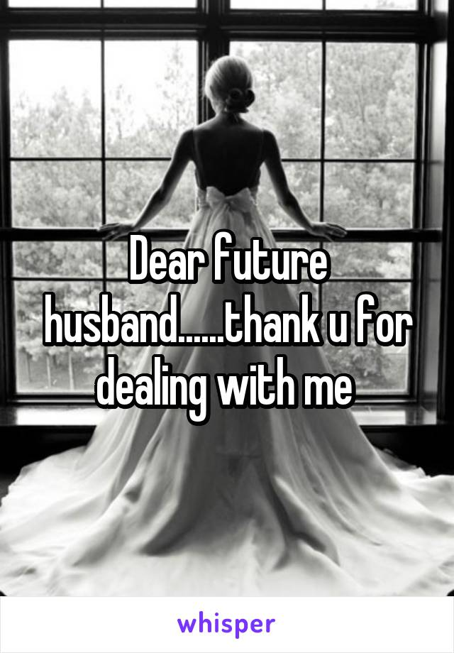 Dear future husband......thank u for dealing with me