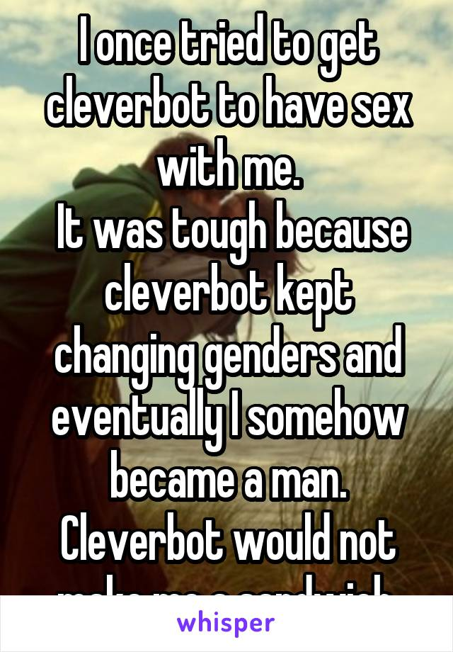 I once tried to get cleverbot to have sex with me.  It was tough because cleverbot kept changing genders and eventually I somehow became a man. Cleverbot would not make me a sandwich.