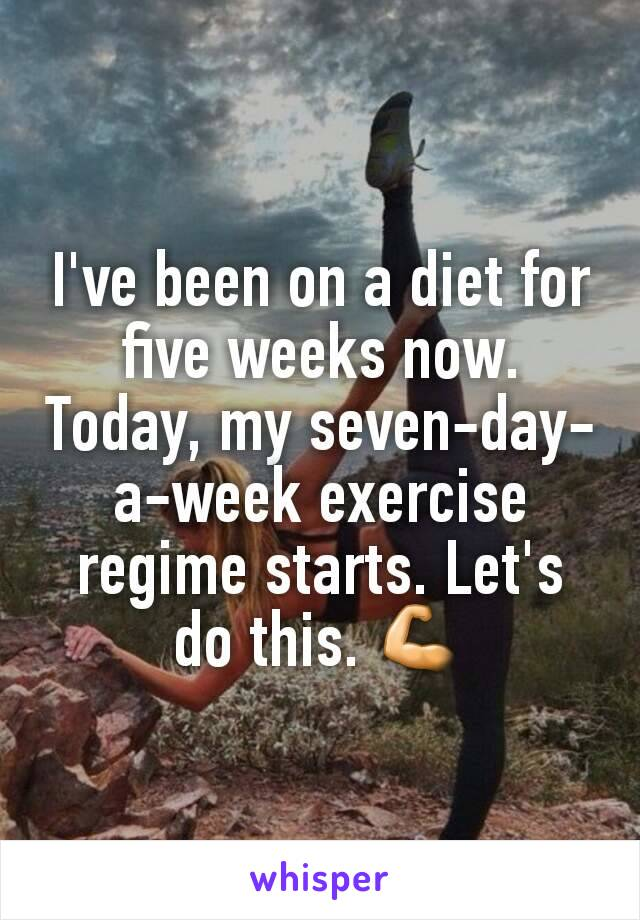 I've been on a diet for five weeks now. Today, my seven-day-a-week exercise regime starts. Let's do this. 💪