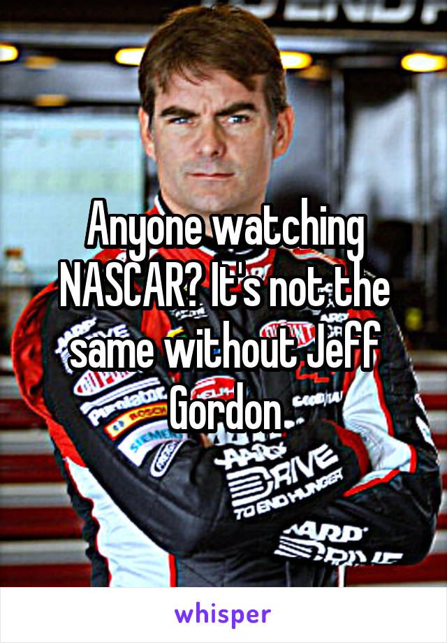 Anyone watching NASCAR? It's not the same without Jeff Gordon