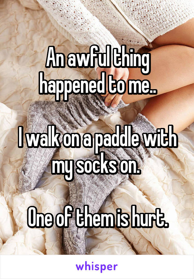 An awful thing happened to me..  I walk on a paddle with my socks on.   One of them is hurt.