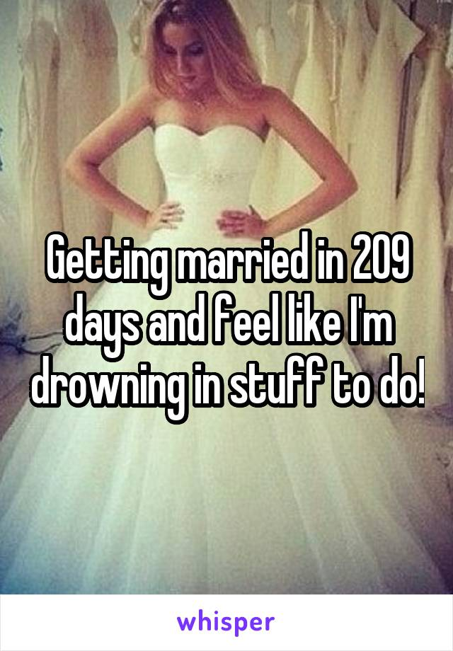 Getting married in 209 days and feel like I'm drowning in stuff to do!