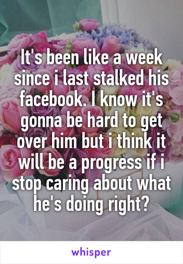 It's been like a week since i last stalked his facebook. I know it's gonna be hard to get over him but i think it will be a progress if i stop caring about what he's doing right?