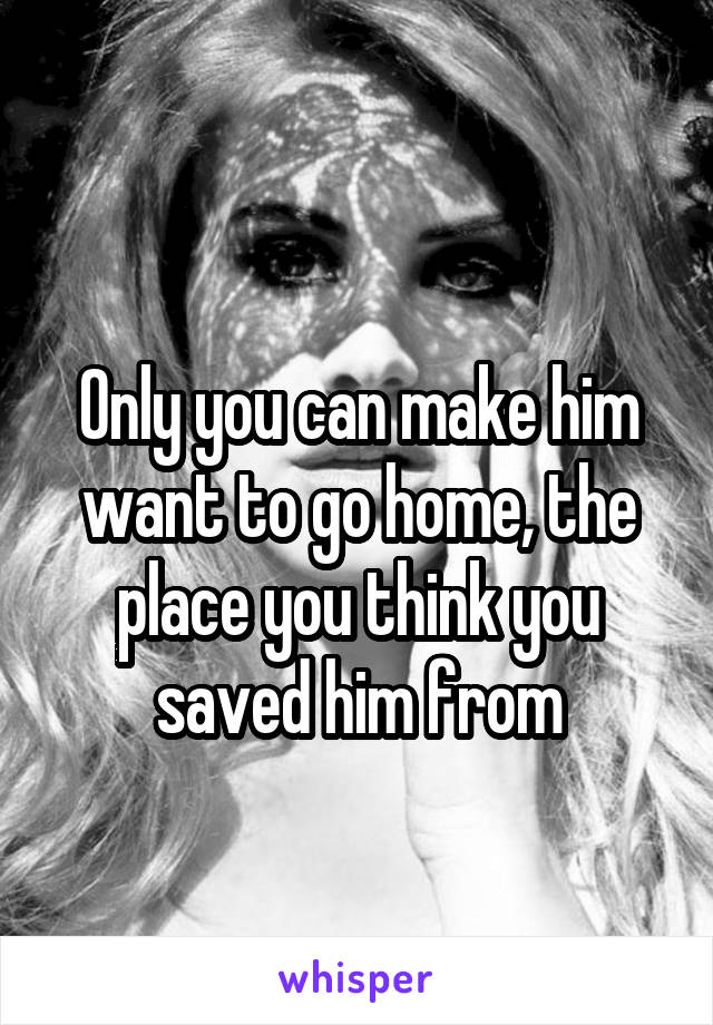 Only you can make him want to go home, the place you think you saved him from