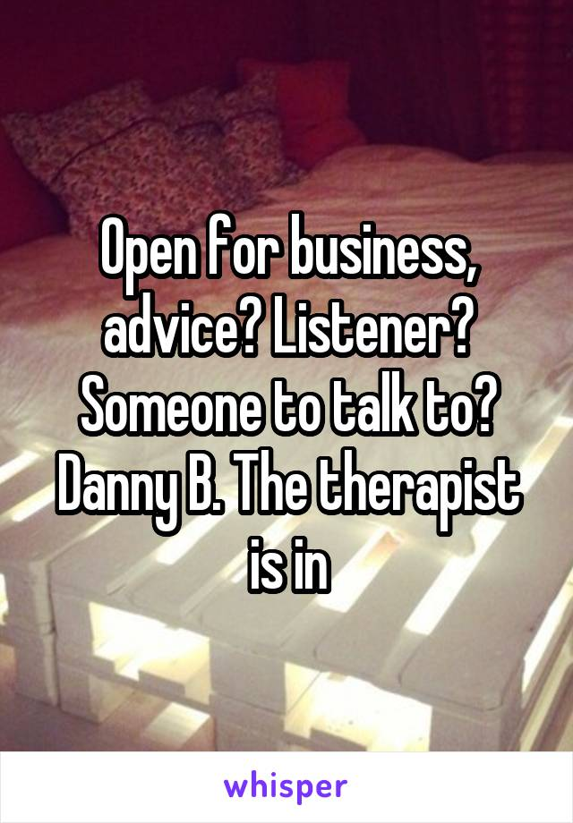 Open for business, advice? Listener? Someone to talk to? Danny B. The therapist is in
