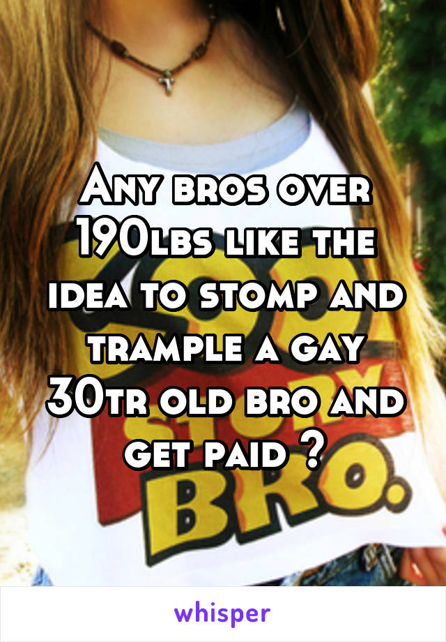 Any bros over 190lbs like the idea to stomp and trample a gay 30tr old bro and get paid ?
