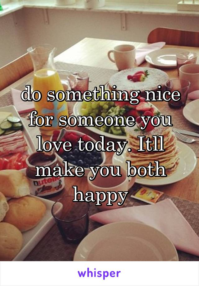 do something nice for someone you love today. Itll make you both happy